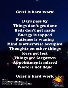 Grief is Hard Work Days pass by Things don't get done Beds don't get made Energy is sapped Patience is waning Mind is otherwise occupied Thoughts on other things Keys get lost Things are forgotten Appointments missed Work is not done Grief IS HARD WORK  Source:  www.TheGriefToolbox.com