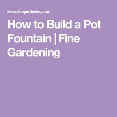 How to Build a Pot Fountain | Fine Gardening