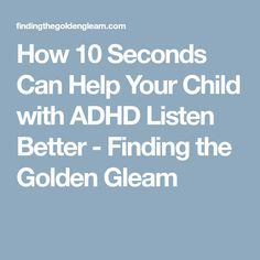 How 10 Seconds Can Help Your Child with ADHD Listen Better - Finding the Golden Gleam