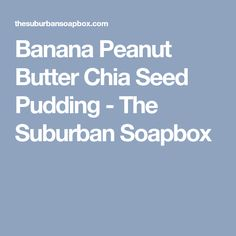 Banana Peanut Butter Chia Seed Pudding - The Suburban Soapbox