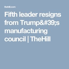 Fifth leader resigns from Trump's manufacturing council | TheHill