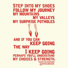 Step into my shoes. Follow my journey, my mountains, my valleys, my surprise potholes and if you can keep going the way I keep going, perhaps you'll understand my choices & strength. Karen Salmansohn. ©notsalmon.com