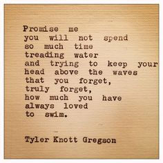 """Tyler Knott Gregson Quote"" -- ""Promise me you will not spend so much time treading water and trying to keep your head above the waves that you forget, truly forget, how much you have always loved to swim. The Words, Cool Words, Great Quotes, Quotes To Live By, Inspirational Quotes, Motivational, Inspiring Sayings, Fun Sayings, Awesome Quotes"