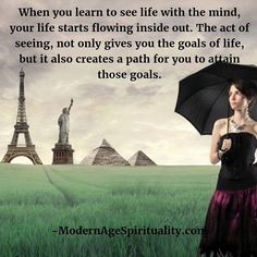 When you learn to see life with the mind, your life starts flowing inside out. The act of seeing, not only gives you the goals of life, but it also creates a path for you to attain those goals. Life Path Quotes, Life Is A Journey, Life Goals, Our Life, Paths, Acting, Mindfulness, Motivation, Learning