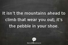 It isnt the mountains ahead to climb that wear you out%3B its the pebble in your shoe.