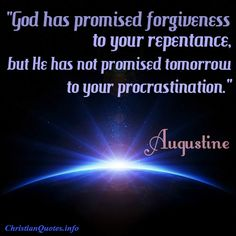 """""""God has promised forgiveness to your repentance, but He has not promised tomorrow to your procrastination.""""  Augustine For more Christian and inspirational quotes, please visit www.ChristianQuotes.info #Christianquotes #Augustine"""