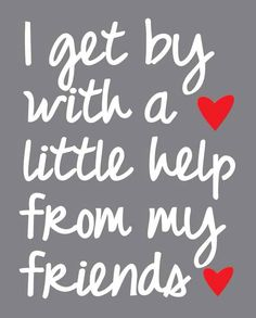 I get by with a little help from my friends <3
