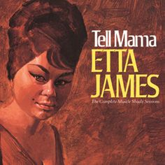 Etta James: Tell Mama—The Complete Muscle Shoals Sessions - Etta James, vocals. Gene Miller, trumpet. Floyd Newman, saxophone. Carl Banks, organ. Roger Dawkins, drums, & others. - Daedalus Books Online