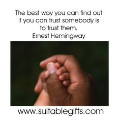 The best way you can find out if you can trust someone is to trust them. -Ernest Hemingway www.suitablegifts.com