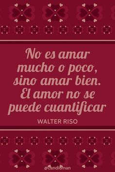No es amar mucho o poco sino amar bien. El amor no se puede cuantificar. Walter…