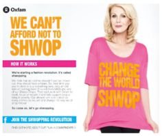 "Shwopping is a ""fashion revolution"" where, instead of throwing out old clothes, people are urged to recycle, or shwop, them at the Shwop Drops in select stores. The clothing is then given to Oxfam to resell, reuse or recycle to help support people living in poverty."