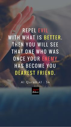 Repel evil with what is better. Then you will see that one who was once your enemy has become you dearest friend. Al Quran 41 : 34 Want to Understand the Quran? Subscribe to our Youtube Channel. #islam #quran #qurantranslation #quranenglishtranslation #muslim #quranicduas #dua #LogicalBeliever #FahimJoharder #Allah #religion #creator #alhamdulillah #alquran #koran #alkoran #shia #sunni #quotes #islamicquotes #quranicquotes #wisdom #quranicwisdom #sunnah #hadith #muhammad