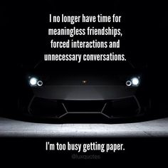 I no longer have time for meaningless friendships, forced interactions and unnecessary conversations. I'm too busy getting paper.