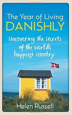 A Year of Living Danishly: My Twelve Months Unearthing the Secrets of the World's Happiest Country by Helen Russell