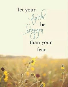 Inspirational quote. Let your faith be bigger than your fear.