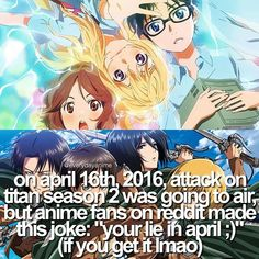 This is not funny, because your lie in April was a beautiful anime! And it's really sad that AOT didn't come back when it was supposed too :(