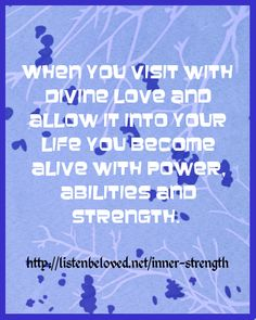 When you visit with Divine love and allow it into your life you become alive with power, abilities and strength - with love the Seraphim Angels http:/listenbeloved.net/inner-strength