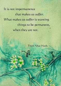 It is not impermanence that makes us suffer. What makes us suffer is wanting things to be permanent, when they are not. - Thich Nhat Hanh, born Oct Buddhist vietnamese monk and author of many books in buddhism and spirituality Thich Nhat Hanh, Buddhist Wisdom, Buddhist Quotes, Spiritual Quotes, Buddhist Teachings, Buddhist Prayer, Buddha Buddhism, Spiritual Meditation, Meditation Quotes