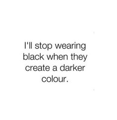 I'll stop wearing black when they create a darker colour.