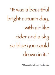 """~ Autumn ~ """"It was a beautiful bright autumn day, with air like cider and a sky so blue you could drown in it."""" ~ Diana Gabaldon, Outlander #Autumn_Quote"""
