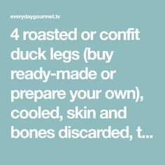 4 roasted or confit duck legs (buy ready-made or prepare your own), cooled, skin and bones discarded, then meat shredded…