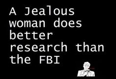 Lets just say ANY woman does better research than the FBI...ESPECIALLY a jealous one!