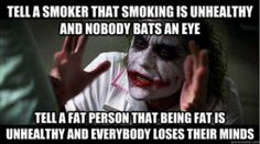 """tell a smoker that smoking is unhealthy and nobody bats an eye tell a fat person that being fat is unhealthy and everybody loses their minds""  pinterest truth."