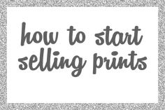 How to Start Selling Prints