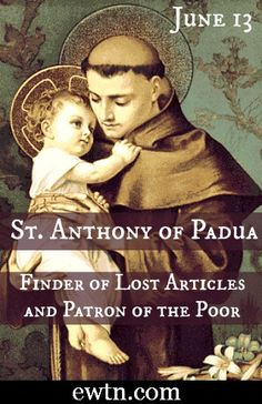 One of my favorite Saints - June 13-St. Anthony of Padua, Patron  of the Poor: A Doctor of the Church, St. Anthony' help is commonly requested by  seeking lost or misplaced articles.  To find out more on St. Anthony, click here!