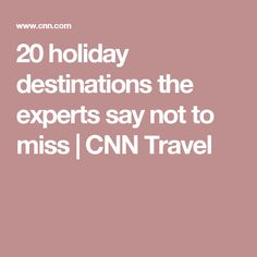 20 holiday destinations the experts say not to miss   CNN Travel
