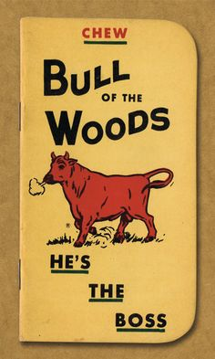 CHEW. Bull of the Woods. He's the Boss.