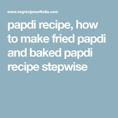 papdi recipe, how to make fried papdi and baked papdi recipe stepwise