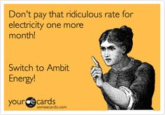 Don't pay that ridiculous rate for electricity one more month! Switch to Ambit Energy!