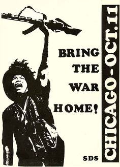 """""""Bring the war home!"""" was a popular slogan for the New Left's more radical, insurrectionist tendency found within radical student group, Students for a Democratic Society, and the Weatherman. Here is a poster for the """"Days of Rage"""" political unrest in Chicago in 1969.    http://en.wikipedia.org/wiki/Days_of_Rage"""