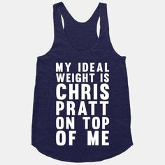 My Ideal Weight Is Chris Pratt On Top Of Me