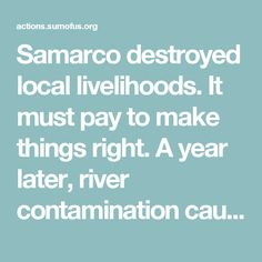 Samarco destroyed local livelihoods. It must pay to make things right. A year later, river contamination caused by Samarco has destroyed the local economy. Samarco: pay fair compensation! http://sumof.us/256631523t?referrer_id=8075219