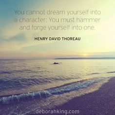 "Inspirational Quote: ""You cannot dream yourself into a character; You must hammer and forge yourself into one."" - Henry David Thoreau. Hugs, Deborah #EnergyHealing #Qotd #Wisdom"