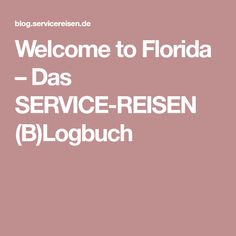 Welcome to Florida – Das SERVICE-REISEN (B)Logbuch