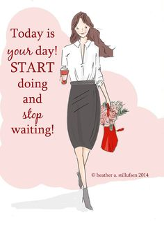 Today is your day! Start doing and stop waiting! Rose Hill Designs by Heather Stillufsen