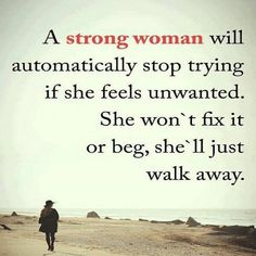 A #strong #woman will automatically stop trying if she feels unwanted. She won't fix it or beg, she'll just walk away.