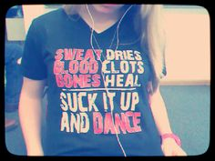 Sweat dries, blood clots, bones heal. SUCK IT UP AND DANCE.