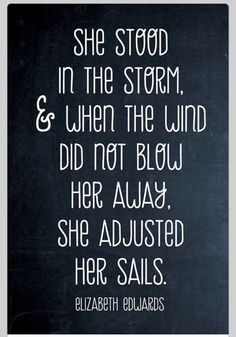 She stood in the storm and when the wind did not blow her away she adjusted her sails.
