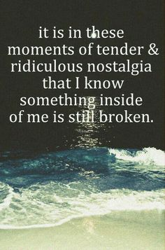 It is in these moments of tender & ridiculous nostalgia that I know something inside of me is still broken