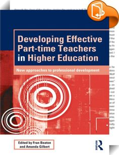 Developing Effective Part-time Teachers in Higher Education    ::  <P>Part-time teachers have become an increasing part of the workforce in universities throughout the world. They work in a sector undergoing enormous change and debate about the purposes of the university for individuals, societies and economies. As part-time employees, however, they are not necessarily offered the same level of support or recognition as full-time lecturers. This book, drawing on the voices of part-time...