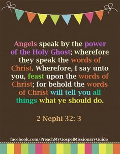 2 Nephi 32: 3  Angels speak by the power of the Holy Ghost; wherefore, they speak the words of Christ. Wherefore, I said unto you, feast upon the words of Christ; for behold, the words of Christ will tell you all things what ye should do.