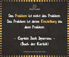 Das Problem ist nicht das Problem. Das Problem ist deine Einstellung zu dem Problem! - Captain Jack Sparrow