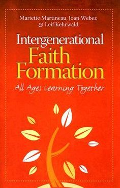 INTERGENERATION FAITH FORMATION: All Ages Learning Together by M. Martineau, J. Weber, and L. Kehrwald - They show that intergenerational faith formation can help children, adolescents, and adults effectively identify with and integrate into the...