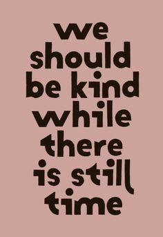 We should be kind while there is still time.