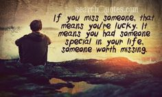 If you miss someone, that means you're lucky. It means you had someone special in your life, someone worth missing.