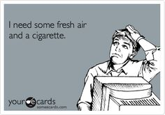 I need some fresh air and a cigarette.